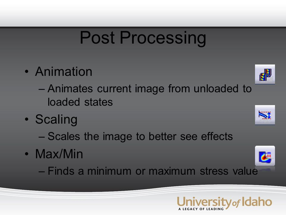 Post Processing Animation –Animates current image from unloaded to loaded states Scaling –Scales the image to better see effects Max/Min –Finds a minimum or maximum stress value