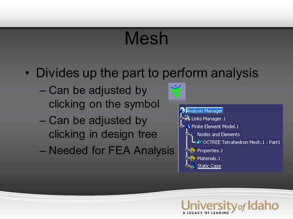 Mesh Divides up the part to perform analysis –Can be adjusted by clicking on the symbol –Can be adjusted by clicking in design tree –Needed for FEA Analysis