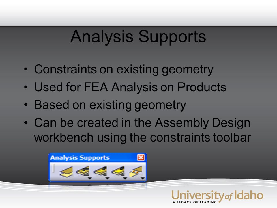 Analysis Supports Constraints on existing geometry Used for FEA Analysis on Products Based on existing geometry Can be created in the Assembly Design workbench using the constraints toolbar