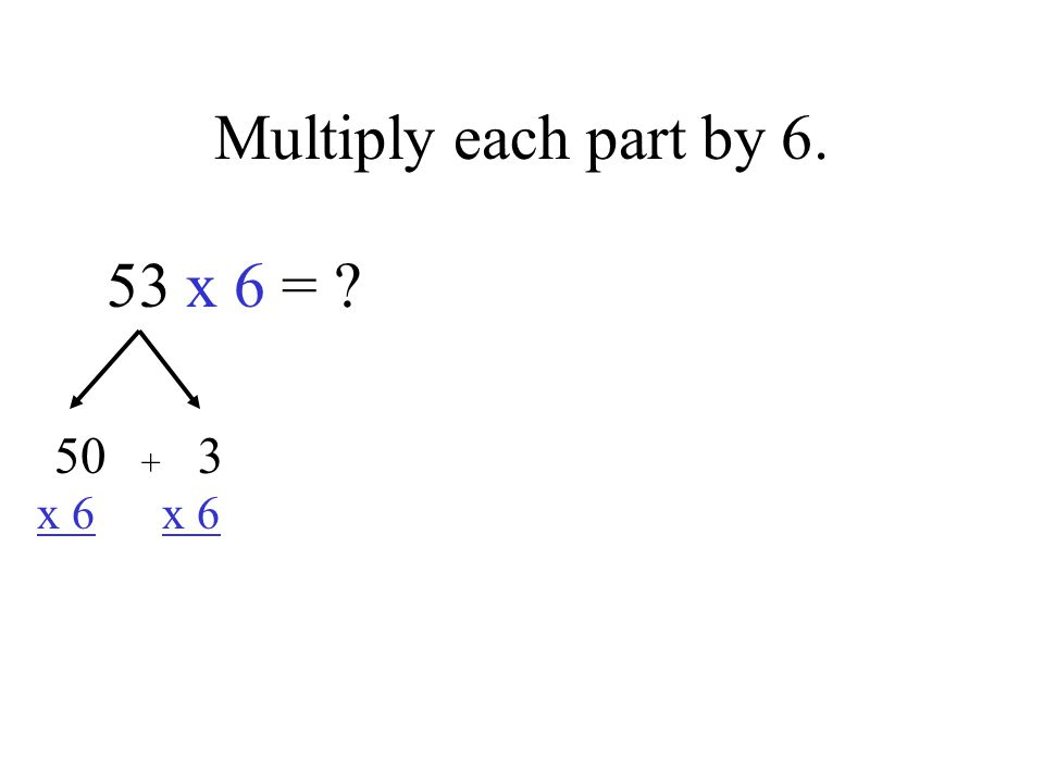 Multiply each part by 6. 53 x 6 = 50 3 x 6 x 6 +