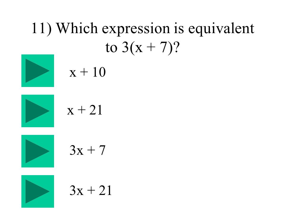 11) Which expression is equivalent to 3(x + 7) 3x + 7 x + 21 x x + 21