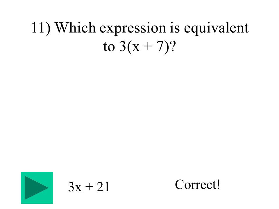 11) Which expression is equivalent to 3(x + 7) 3x + 21 Correct!