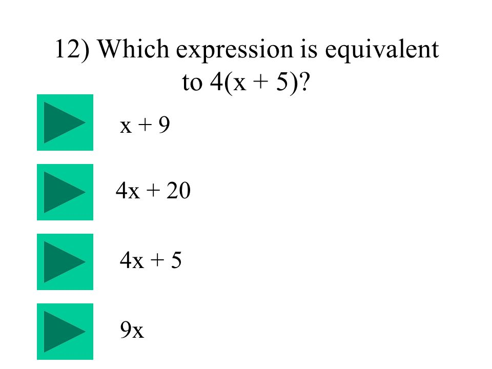 12) Which expression is equivalent to 4(x + 5) 4x + 5 4x + 20 x + 9 9x