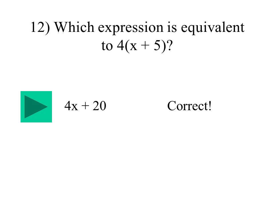 12) Which expression is equivalent to 4(x + 5) 4x + 20Correct!