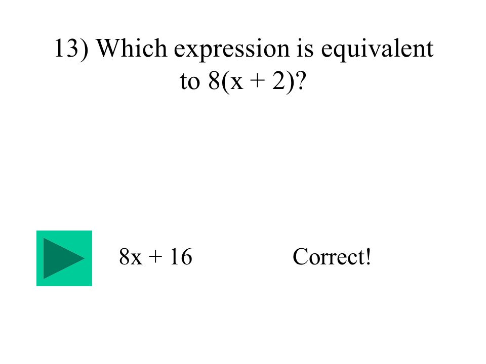 13) Which expression is equivalent to 8(x + 2) 8x + 16Correct!