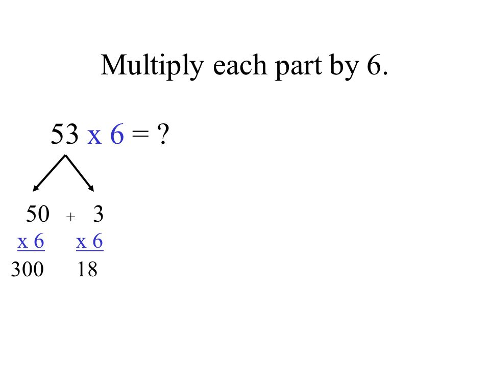 Multiply each part by 6. 53 x 6 = 50 3 x 6 x 6 300 18 +