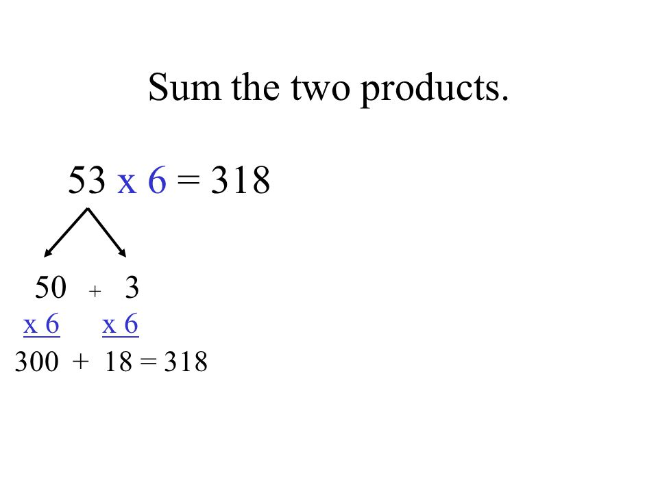 Sum the two products. 53 x 6 = x 6 x = 318 +