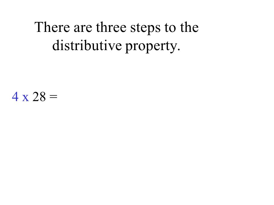 There are three steps to the distributive property. 4 x 28 =