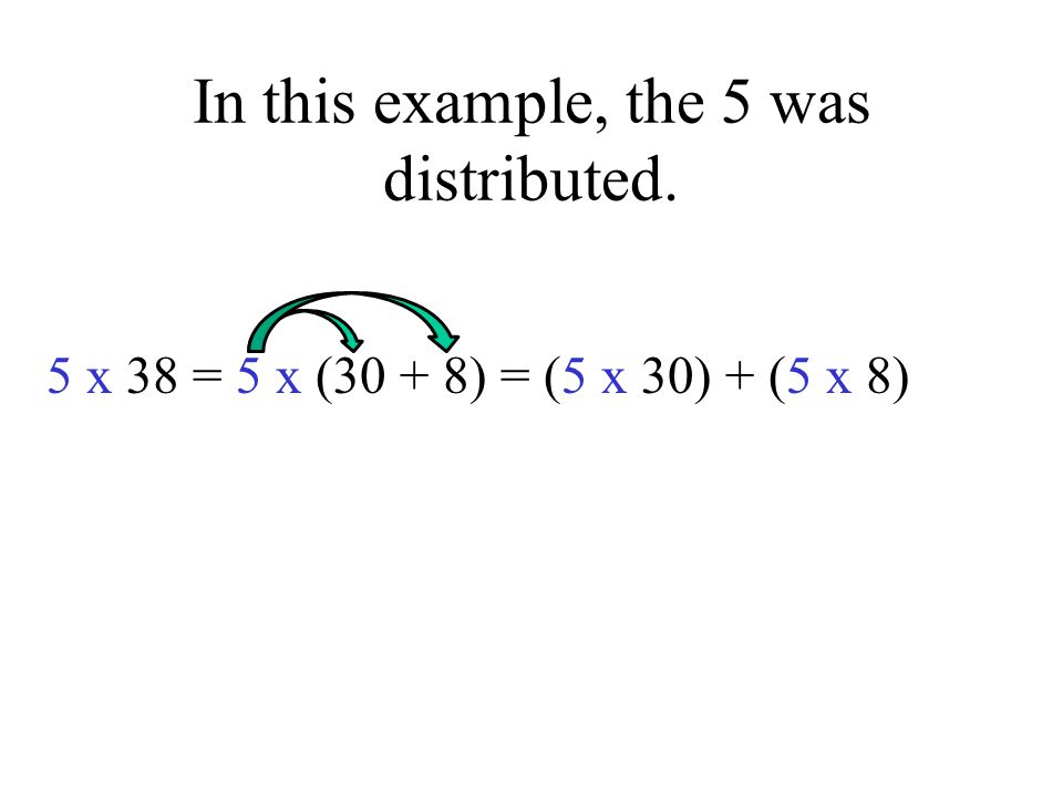In this example, the 5 was distributed. 5 x 38 = 5 x (30 + 8) = (5 x 30) + (5 x 8)