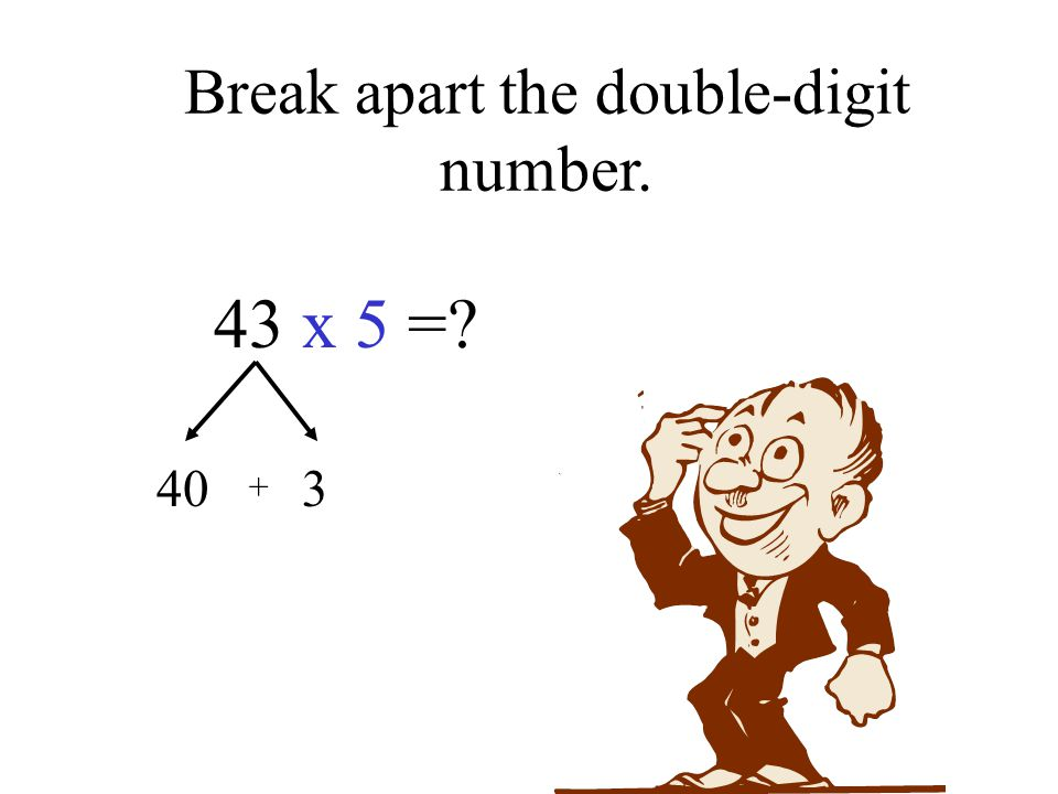 Break apart the double-digit number. 43 x 5 = 40 3 +