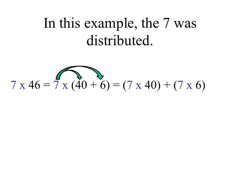In this example, the 7 was distributed. 7 x 46 = 7 x (40 + 6) = (7 x 40) + (7 x 6)