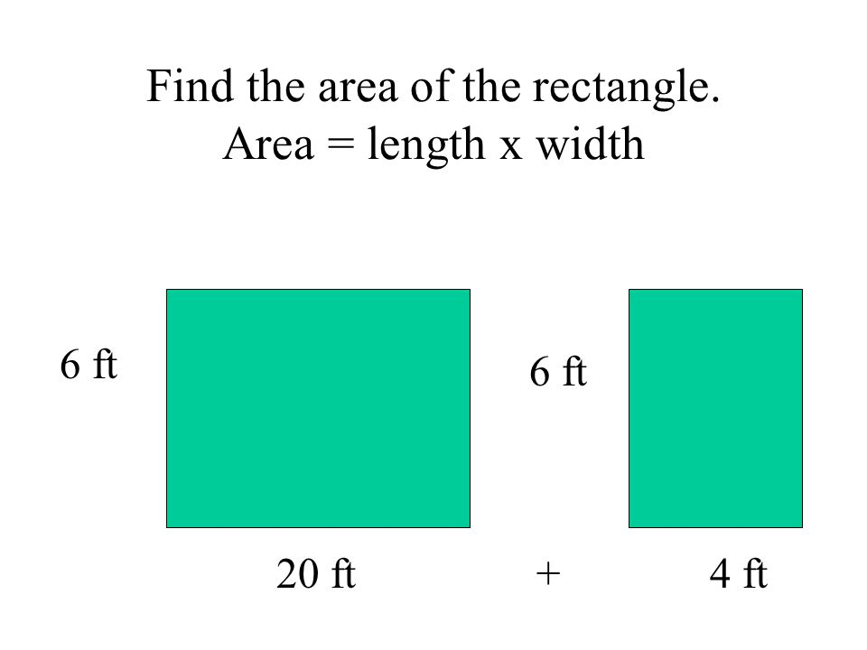 Find the area of the rectangle. Area = length x width 6 ft 20 ft+ 4 ft 6 ft