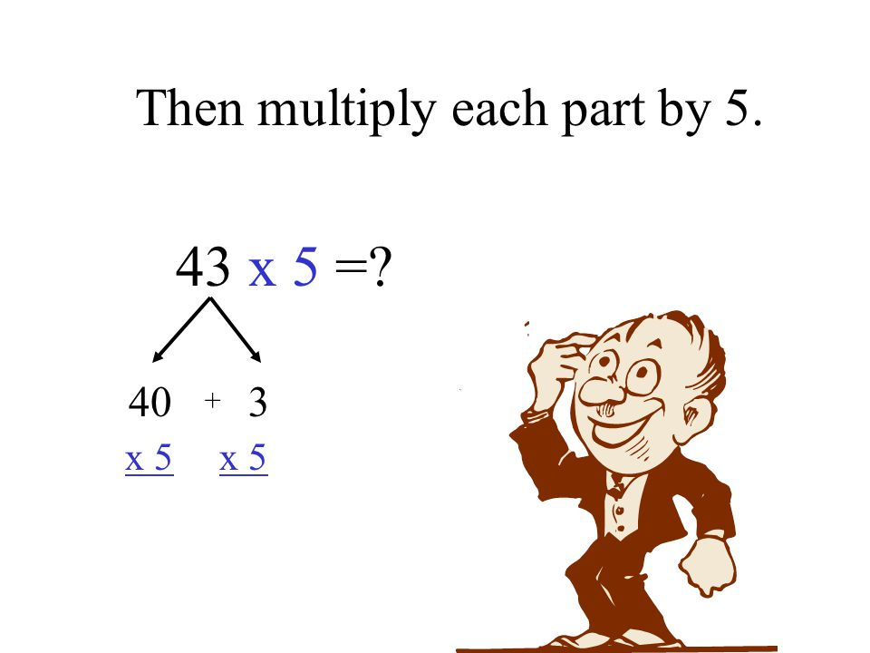 Then multiply each part by 5. 43 x 5 = 40 3 x 5 x 5 +