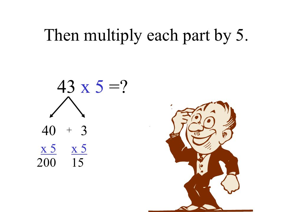 Then multiply each part by 5. 43 x 5 = 40 3 x 5 x 5 200 15 +