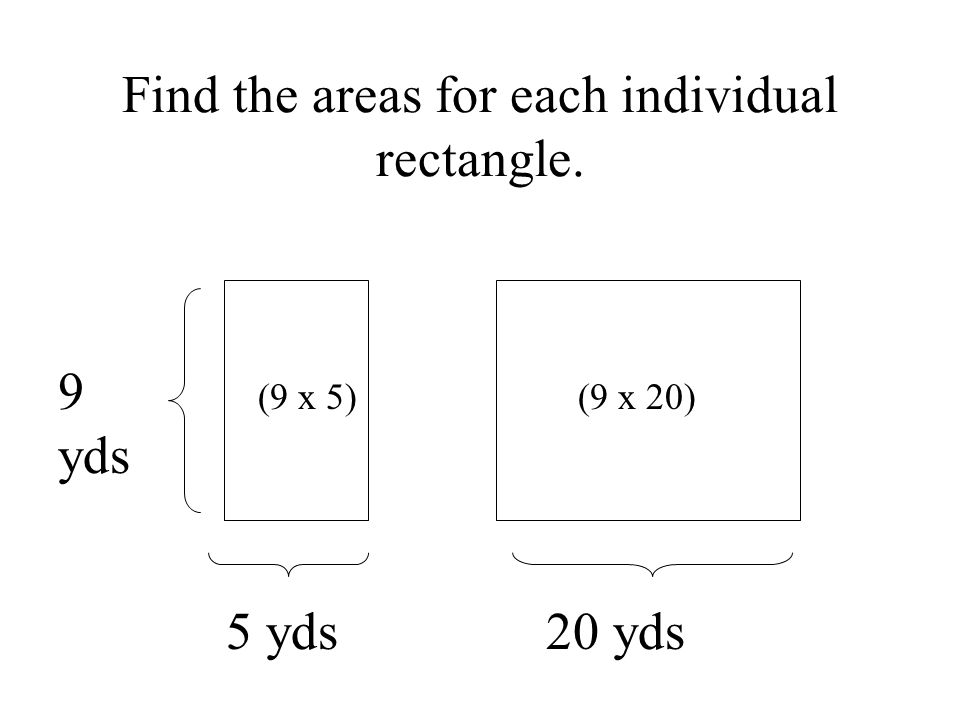 Find the areas for each individual rectangle. 9 yds 5 yds 20 yds (9 x 5)(9 x 20)