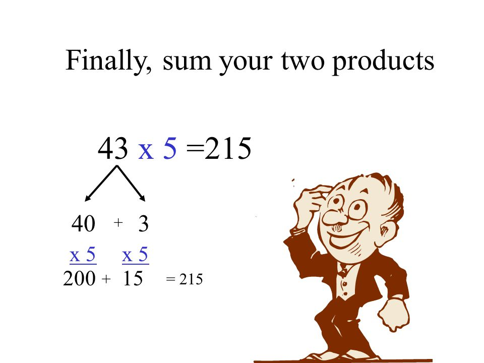 Finally, sum your two products 43 x 5 =215 40 3 x 5 x 5 200 15 += 215 +