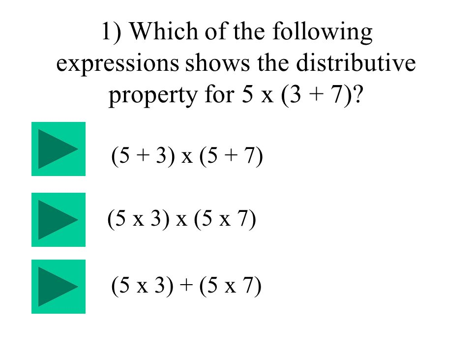 1) Which of the following expressions shows the distributive property for 5 x (3 + 7).