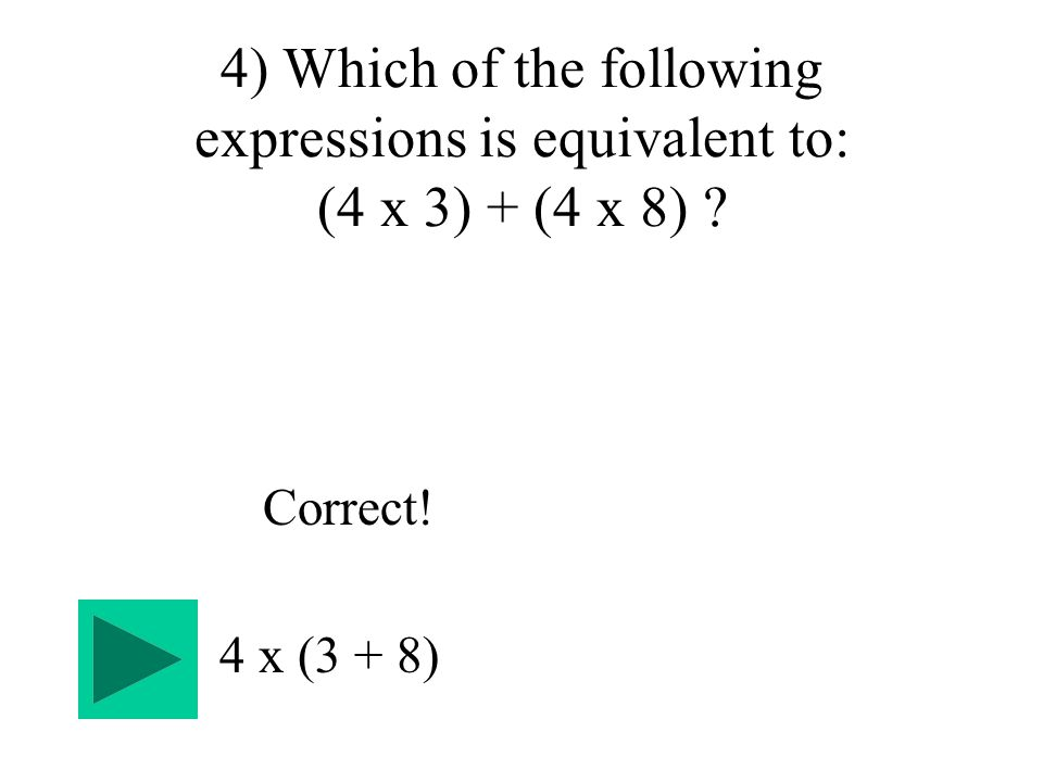 4) Which of the following expressions is equivalent to: (4 x 3) + (4 x 8) 4 x (3 + 8) Correct!