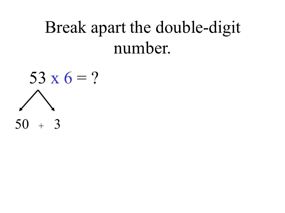 Break apart the double-digit number. 53 x 6 = 50 3 +
