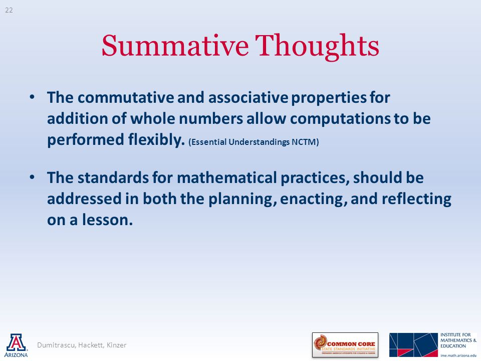 Summative Thoughts The commutative and associative properties for addition of whole numbers allow computations to be performed flexibly.