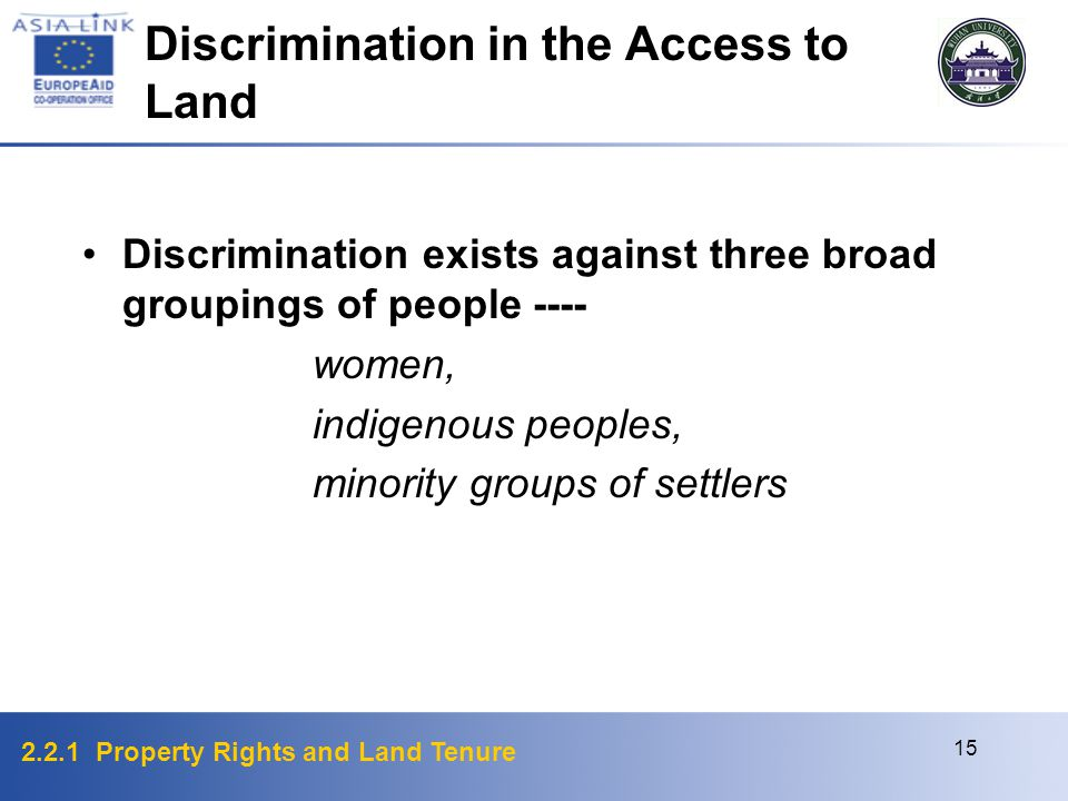 2.2.1 Property Rights and Land Tenure 15 Discrimination exists against three broad groupings of people ---- women, indigenous peoples, minority groups of settlers Discrimination in the Access to Land