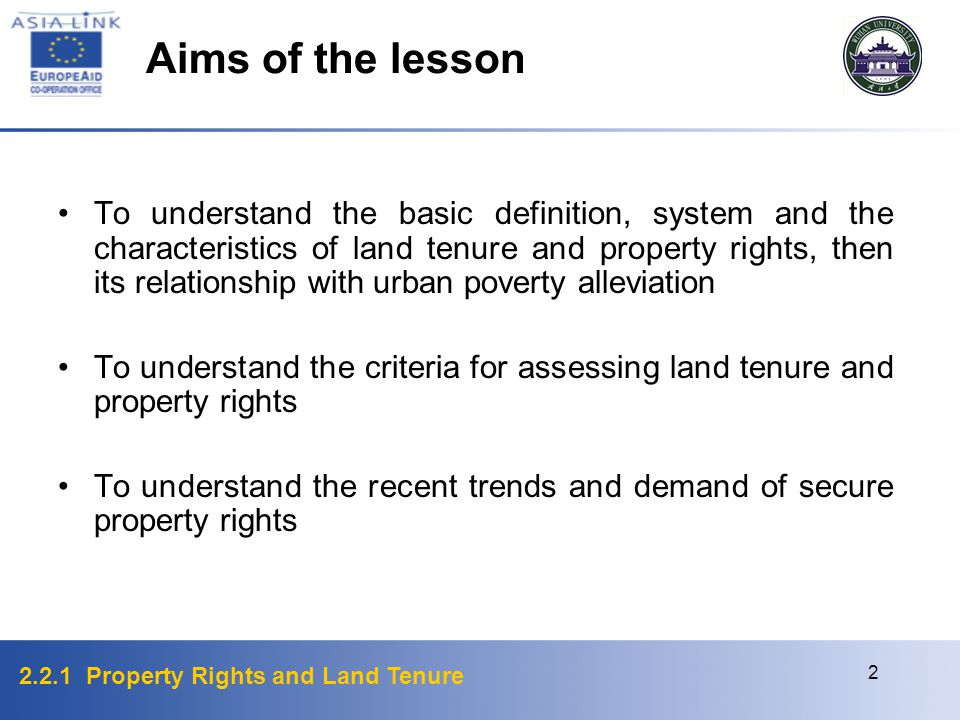 2.2.1 Property Rights and Land Tenure 2 To understand the basic definition, system and the characteristics of land tenure and property rights, then its relationship with urban poverty alleviation To understand the criteria for assessing land tenure and property rights To understand the recent trends and demand of secure property rights Aims of the lesson