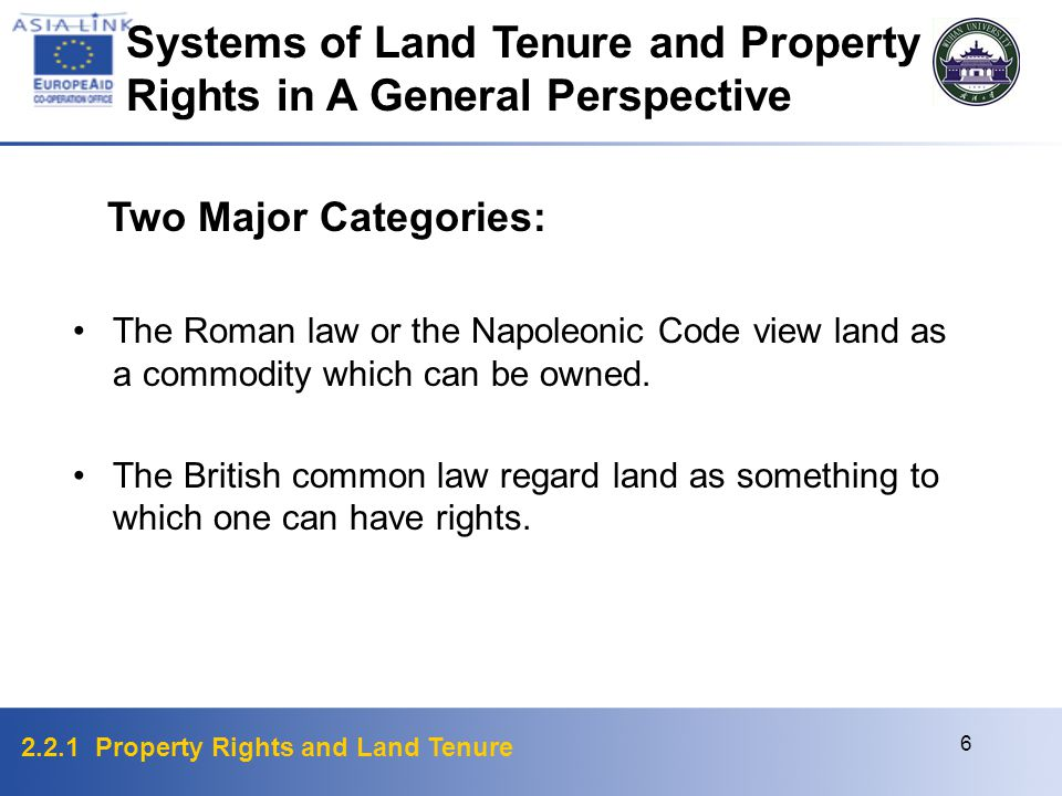 2.2.1 Property Rights and Land Tenure 6 Systems of Land Tenure and Property Rights in A General Perspective Two Major Categories: The Roman law or the Napoleonic Code view land as a commodity which can be owned.