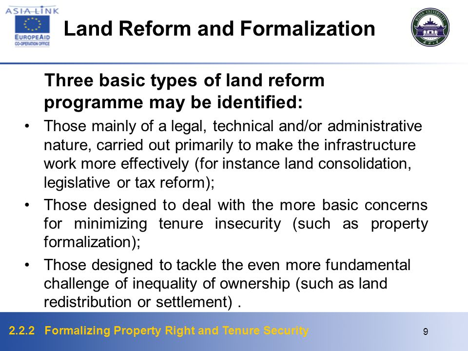 2.2.2 Formalizing Property Right and Tenure Security 9 Three basic types of land reform programme may be identified: Those mainly of a legal, technical and/or administrative nature, carried out primarily to make the infrastructure work more effectively (for instance land consolidation, legislative or tax reform); Those designed to deal with the more basic concerns for minimizing tenure insecurity (such as property formalization); Those designed to tackle the even more fundamental challenge of inequality of ownership (such as land redistribution or settlement).
