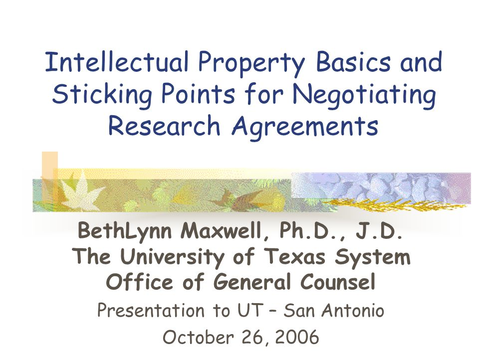 Intellectual Property Basics and Sticking Points for Negotiating Research Agreements BethLynn Maxwell, Ph.D., J.D.
