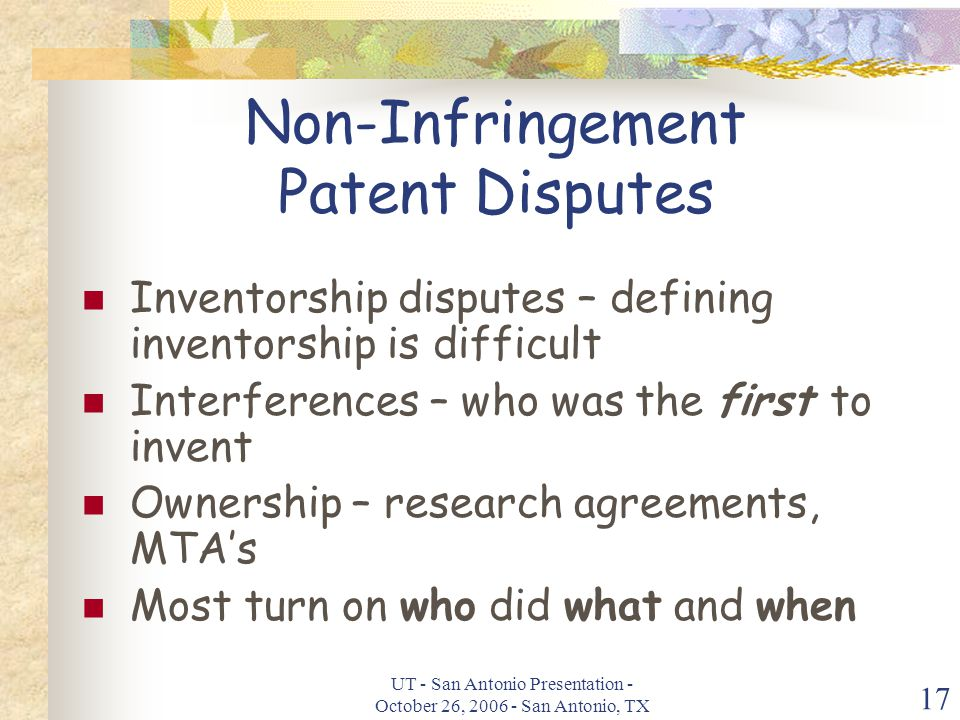 UT - San Antonio Presentation - October 26, 2006 - San Antonio, TX 17 Non-Infringement Patent Disputes Inventorship disputes – defining inventorship is difficult Interferences – who was the first to invent Ownership – research agreements, MTA's Most turn on who did what and when