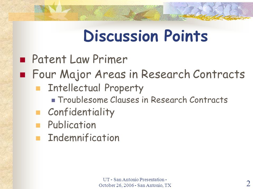 UT - San Antonio Presentation - October 26, 2006 - San Antonio, TX 2 Discussion Points Patent Law Primer Four Major Areas in Research Contracts Intellectual Property Troublesome Clauses in Research Contracts Confidentiality Publication Indemnification