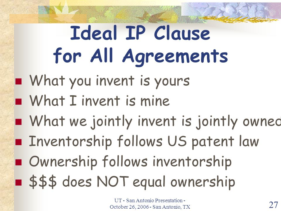 UT - San Antonio Presentation - October 26, 2006 - San Antonio, TX 27 Ideal IP Clause for All Agreements What you invent is yours What I invent is mine What we jointly invent is jointly owned Inventorship follows US patent law Ownership follows inventorship $$$ does NOT equal ownership