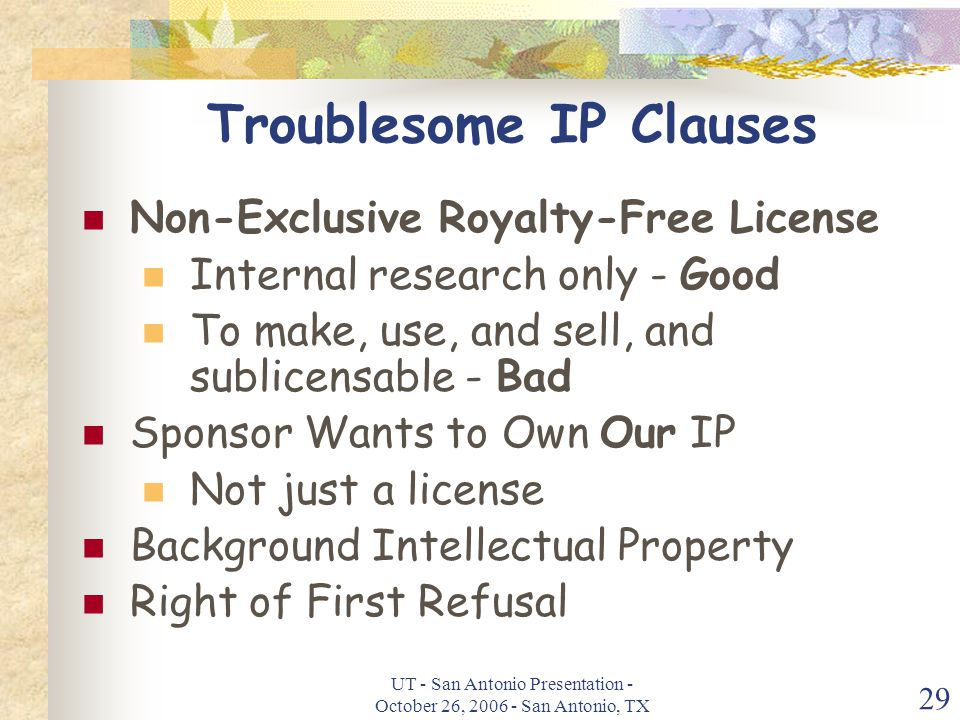 UT - San Antonio Presentation - October 26, 2006 - San Antonio, TX 29 Troublesome IP Clauses Non-Exclusive Royalty-Free License Internal research only - Good To make, use, and sell, and sublicensable - Bad Sponsor Wants to Own Our IP Not just a license Background Intellectual Property Right of First Refusal