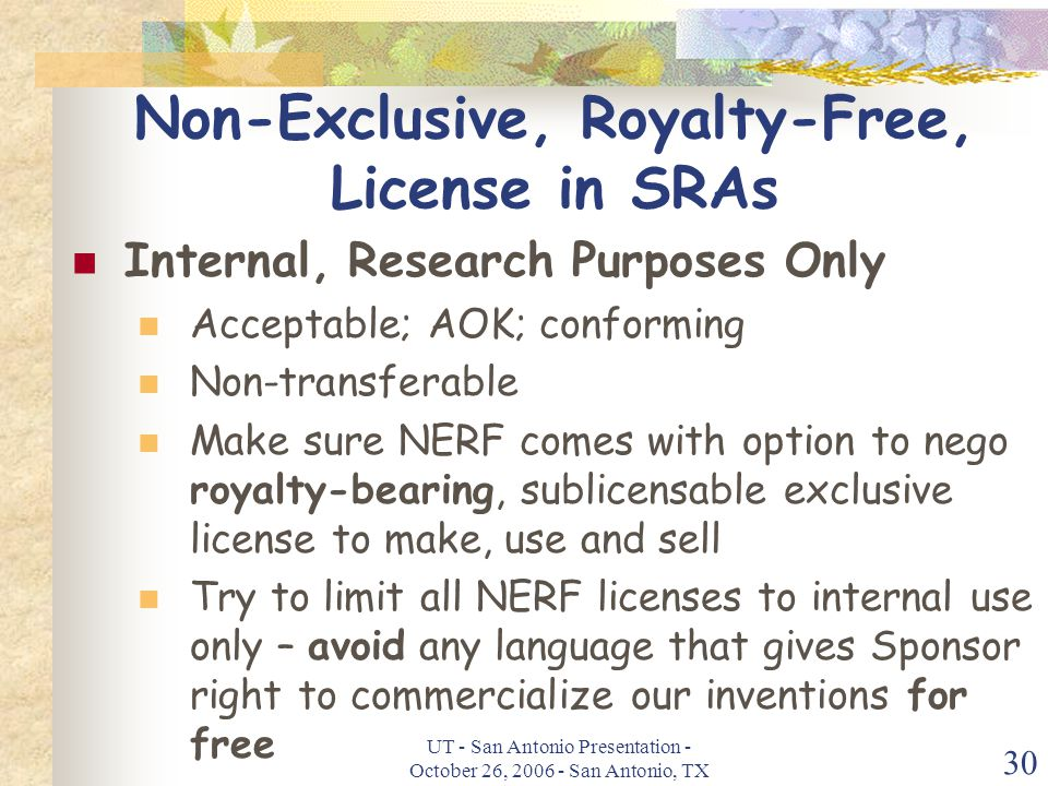 UT - San Antonio Presentation - October 26, 2006 - San Antonio, TX 30 Non-Exclusive, Royalty-Free, License in SRAs Internal, Research Purposes Only Acceptable; AOK; conforming Non-transferable Make sure NERF comes with option to nego royalty-bearing, sublicensable exclusive license to make, use and sell Try to limit all NERF licenses to internal use only – avoid any language that gives Sponsor right to commercialize our inventions for free