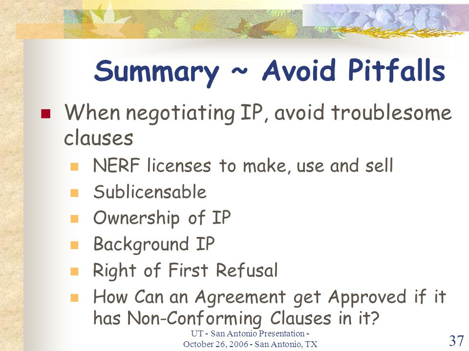 UT - San Antonio Presentation - October 26, 2006 - San Antonio, TX 37 Summary ~ Avoid Pitfalls When negotiating IP, avoid troublesome clauses NERF licenses to make, use and sell Sublicensable Ownership of IP Background IP Right of First Refusal How Can an Agreement get Approved if it has Non-Conforming Clauses in it?