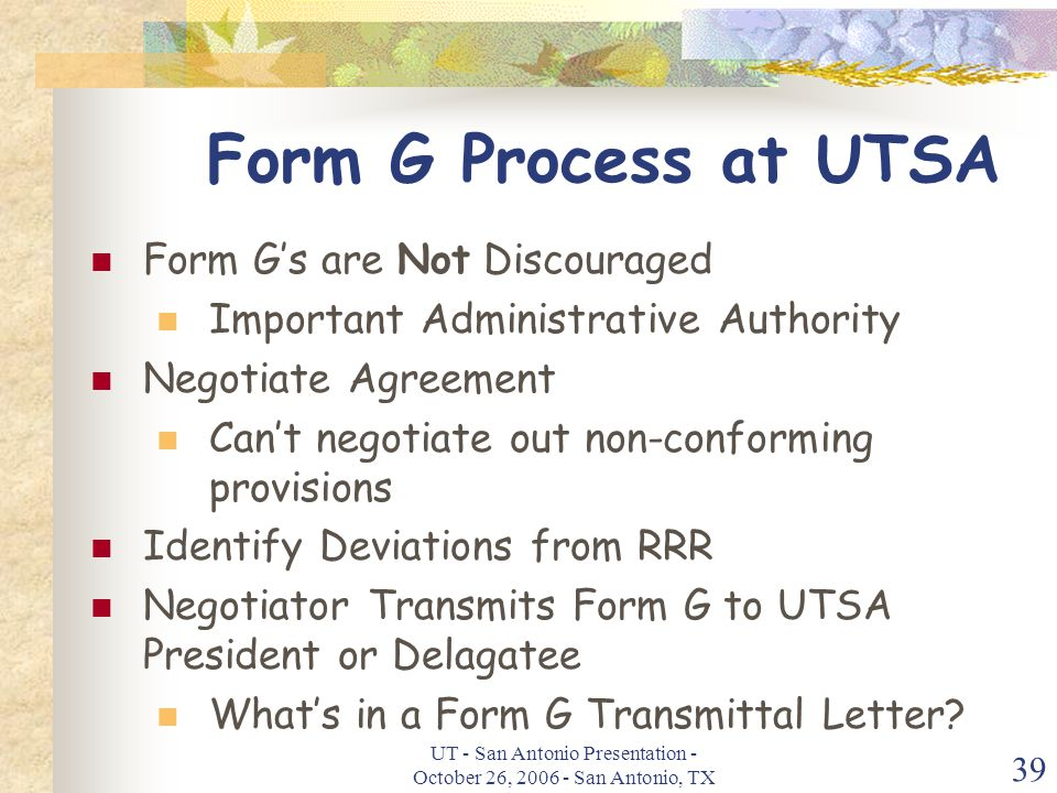 UT - San Antonio Presentation - October 26, 2006 - San Antonio, TX 39 Form G Process at UTSA Form G's are Not Discouraged Important Administrative Authority Negotiate Agreement Can't negotiate out non-conforming provisions Identify Deviations from RRR Negotiator Transmits Form G to UTSA President or Delagatee What's in a Form G Transmittal Letter?