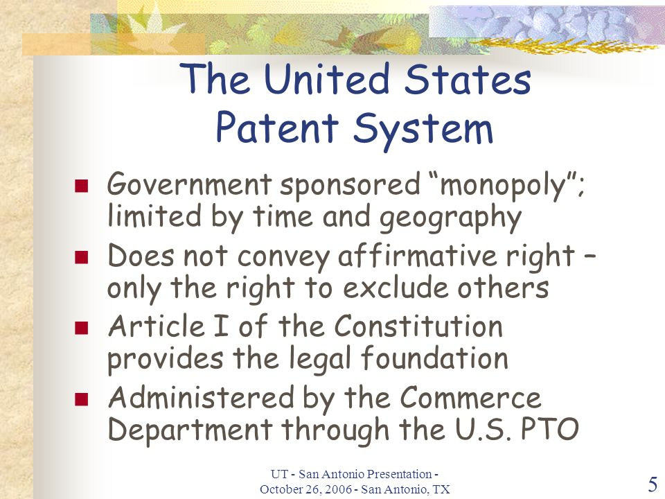 UT - San Antonio Presentation - October 26, 2006 - San Antonio, TX 5 The United States Patent System Government sponsored monopoly ; limited by time and geography Does not convey affirmative right – only the right to exclude others Article I of the Constitution provides the legal foundation Administered by the Commerce Department through the U.S.