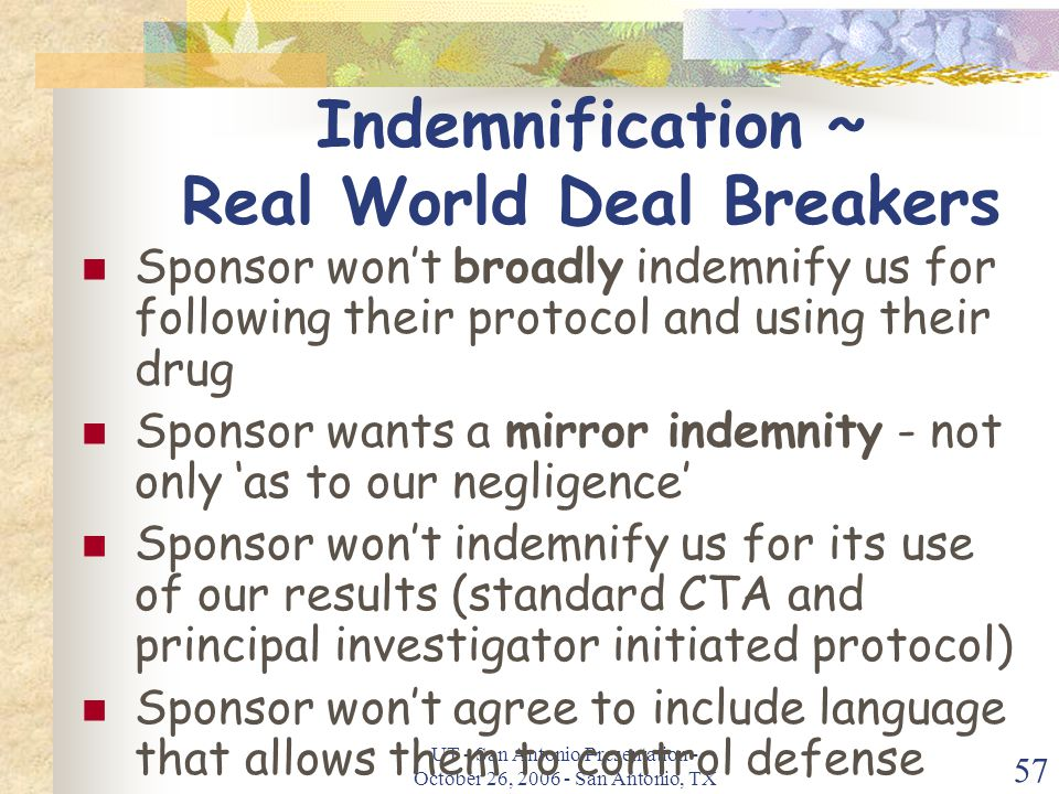 UT - San Antonio Presentation - October 26, 2006 - San Antonio, TX 57 Indemnification ~ Real World Deal Breakers Sponsor won't broadly indemnify us for following their protocol and using their drug Sponsor wants a mirror indemnity - not only 'as to our negligence' Sponsor won't indemnify us for its use of our results (standard CTA and principal investigator initiated protocol) Sponsor won't agree to include language that allows them to control defense