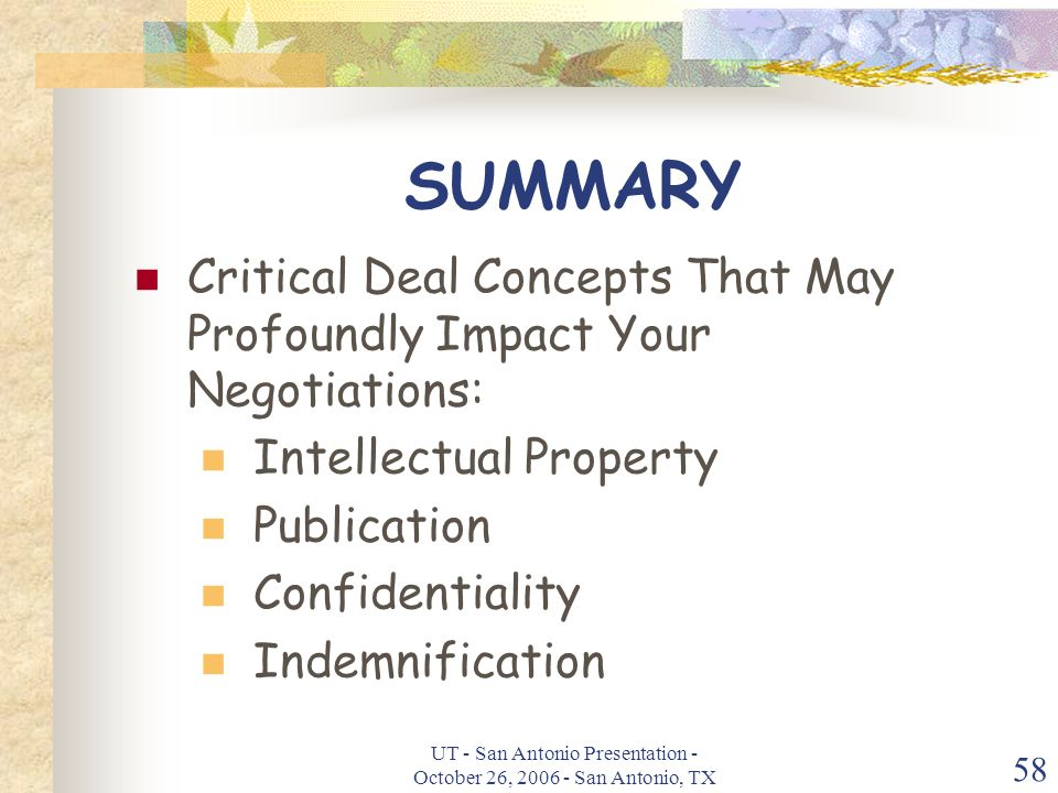 UT - San Antonio Presentation - October 26, 2006 - San Antonio, TX 58 SUMMARY Critical Deal Concepts That May Profoundly Impact Your Negotiations: Intellectual Property Publication Confidentiality Indemnification