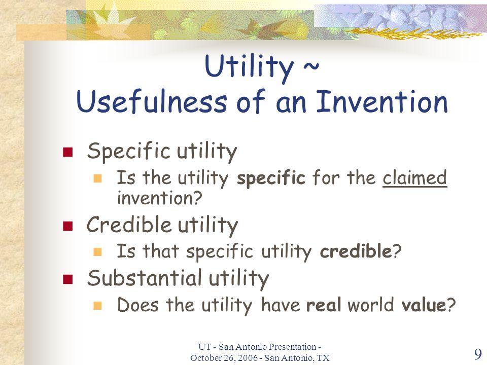 UT - San Antonio Presentation - October 26, 2006 - San Antonio, TX 9 Utility ~ Usefulness of an Invention Specific utility Is the utility specific for the claimed invention.