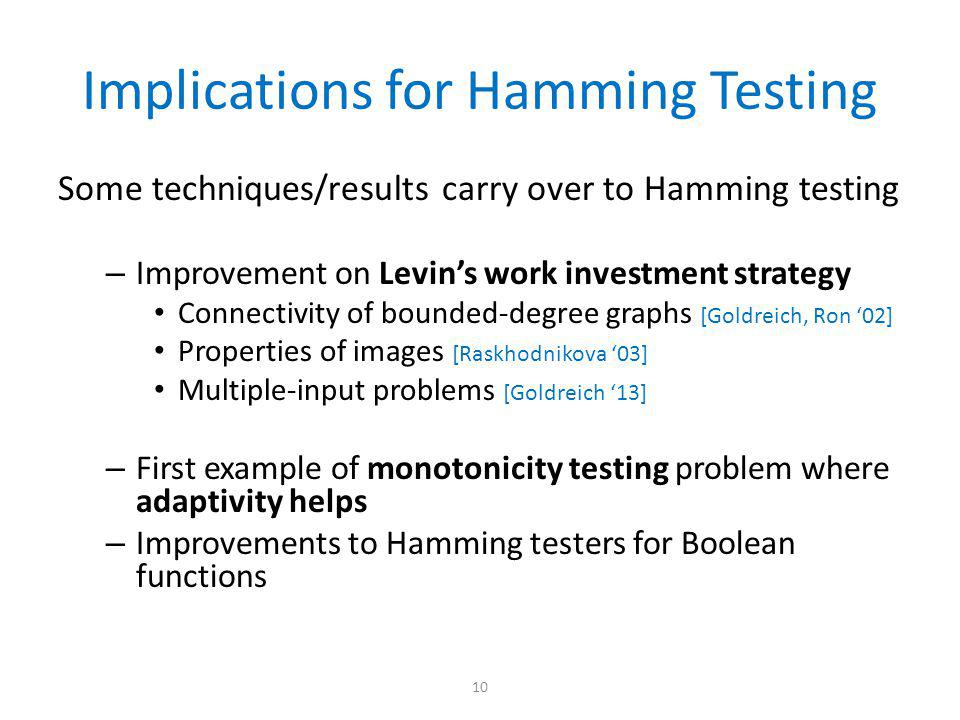 Implications for Hamming Testing Some techniques/results carry over to Hamming testing – Improvement on Levin's work investment strategy Connectivity of bounded-degree graphs [Goldreich, Ron '02] Properties of images [Raskhodnikova '03] Multiple-input problems [Goldreich '13] – First example of monotonicity testing problem where adaptivity helps – Improvements to Hamming testers for Boolean functions 10