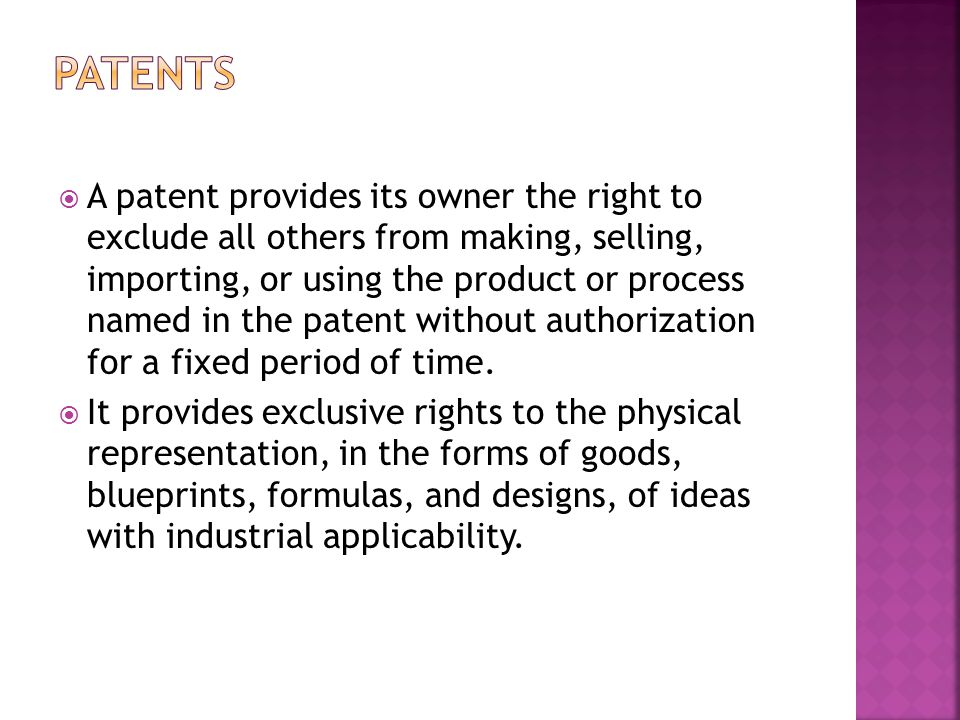  A patent provides its owner the right to exclude all others from making, selling, importing, or using the product or process named in the patent without authorization for a fixed period of time.
