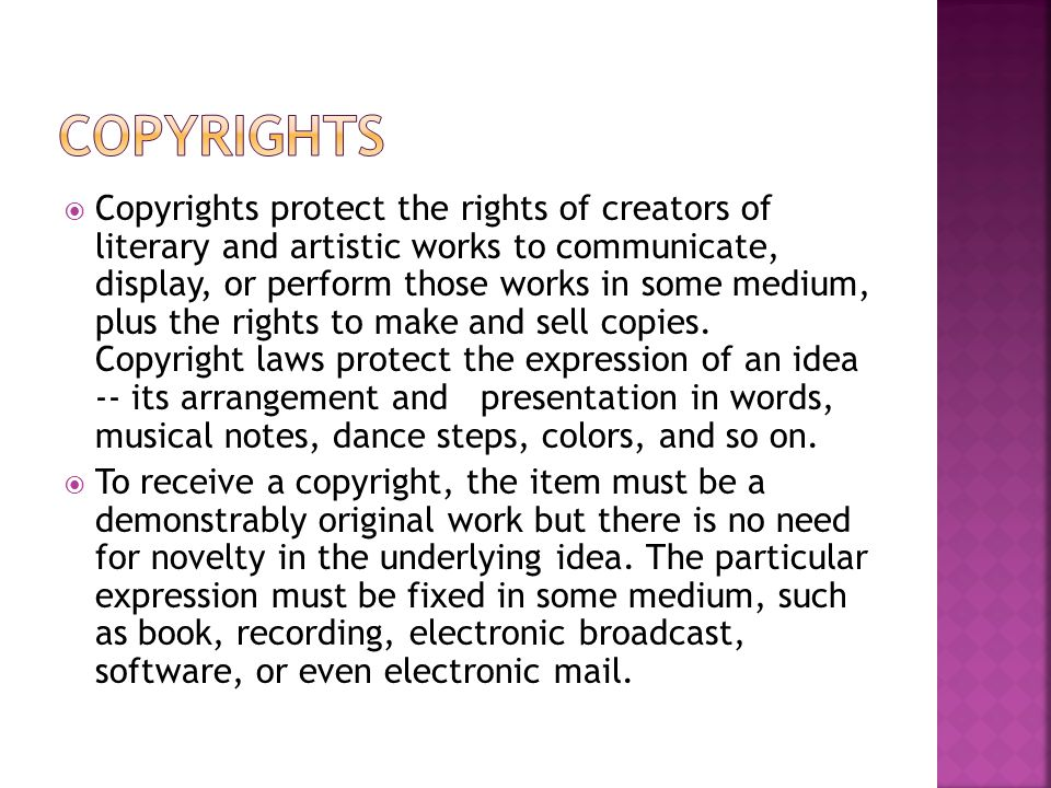  Copyrights protect the rights of creators of literary and artistic works to communicate, display, or perform those works in some medium, plus the rights to make and sell copies.