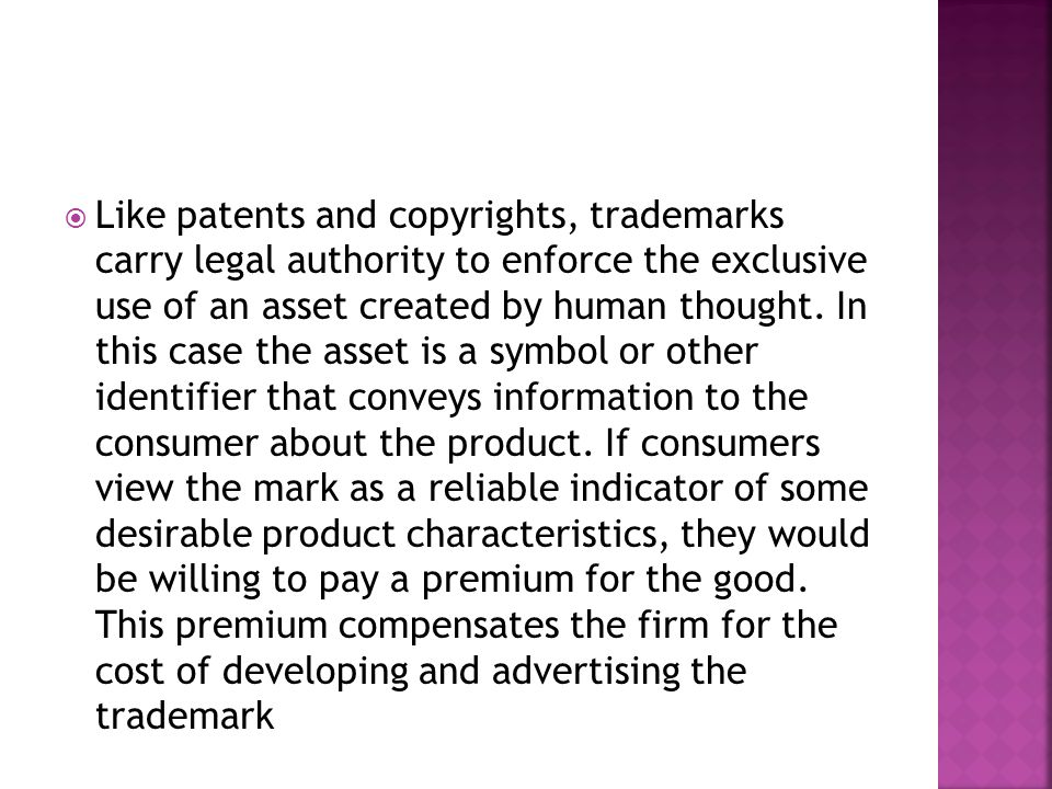  Like patents and copyrights, trademarks carry legal authority to enforce the exclusive use of an asset created by human thought.