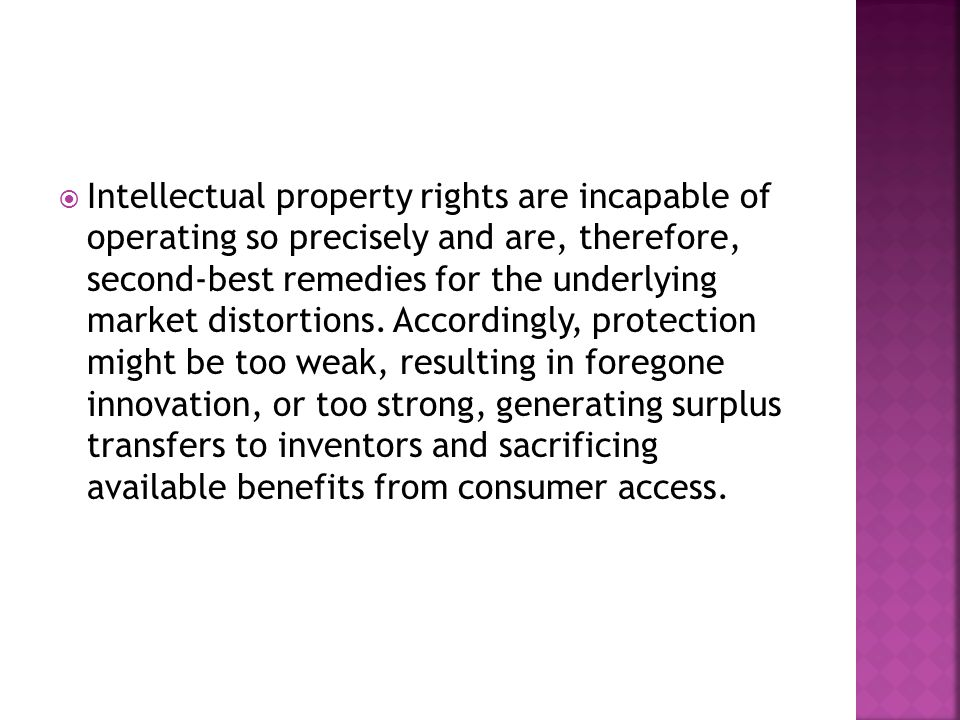  Intellectual property rights are incapable of operating so precisely and are, therefore, second-best remedies for the underlying market distortions.