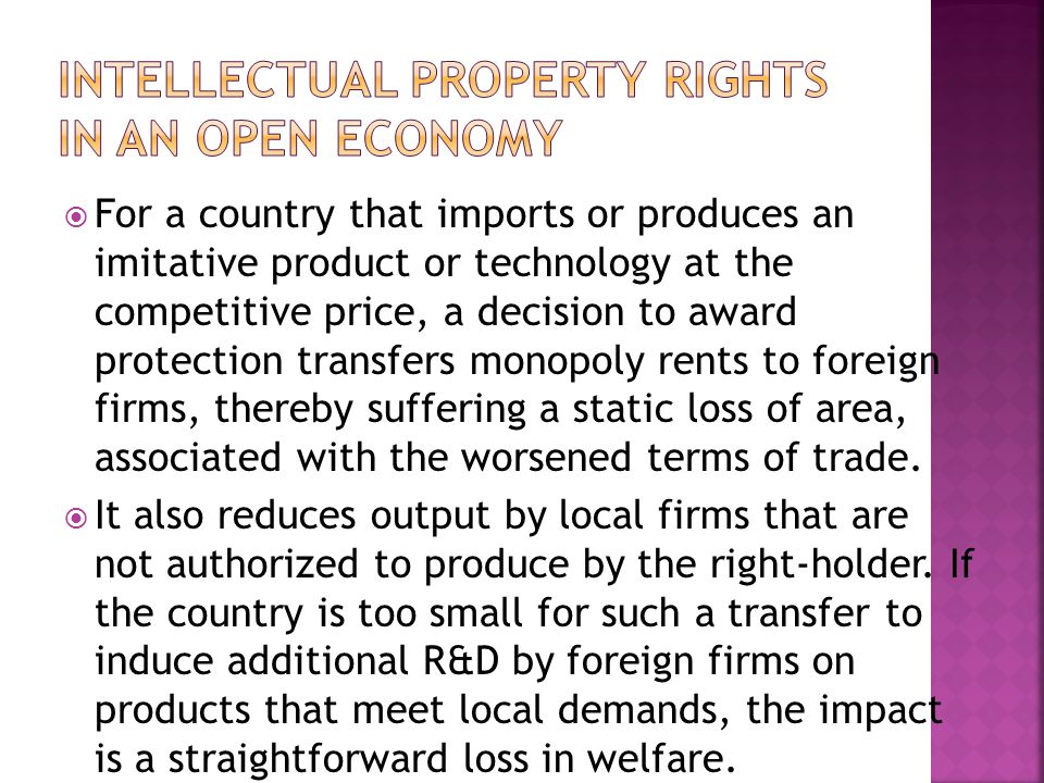  For a country that imports or produces an imitative product or technology at the competitive price, a decision to award protection transfers monopoly rents to foreign firms, thereby suffering a static loss of area, associated with the worsened terms of trade.