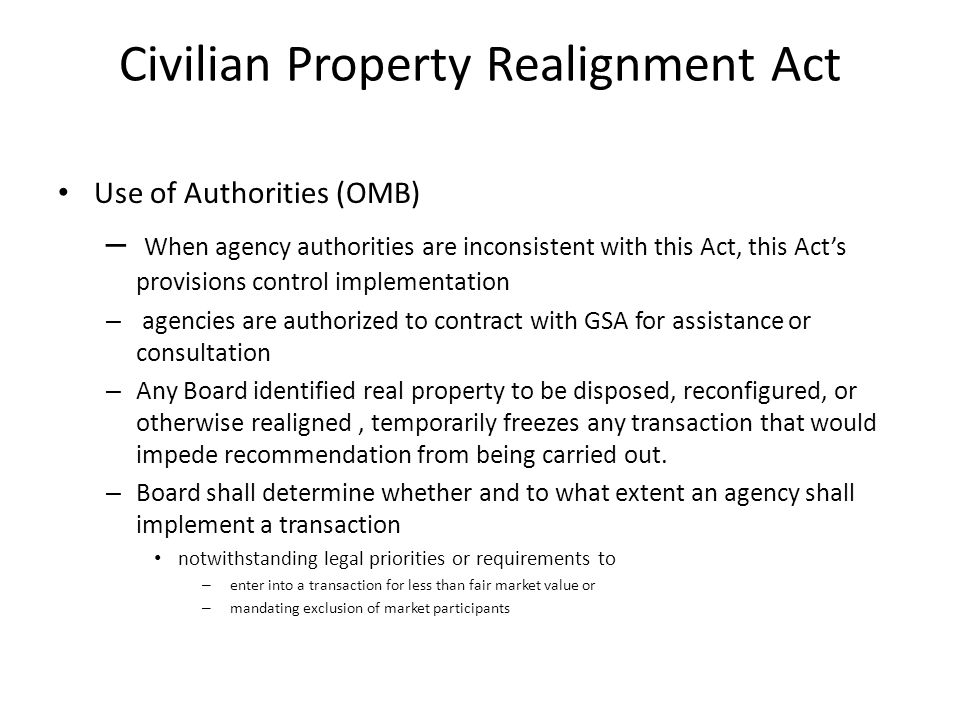 Civilian Property Realignment Act Use of Authorities (OMB) – When agency authorities are inconsistent with this Act, this Act's provisions control implementation – agencies are authorized to contract with GSA for assistance or consultation – Any Board identified real property to be disposed, reconfigured, or otherwise realigned, temporarily freezes any transaction that would impede recommendation from being carried out.