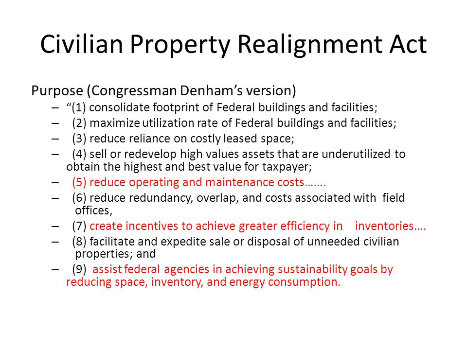 Civilian Property Realignment Act Purpose (Congressman Denham's version) – (1) consolidate footprint of Federal buildings and facilities; – (2) maximize utilization rate of Federal buildings and facilities; – (3) reduce reliance on costly leased space; – (4) sell or redevelop high values assets that are underutilized to obtain the highest and best value for taxpayer; – (5) reduce operating and maintenance costs…….
