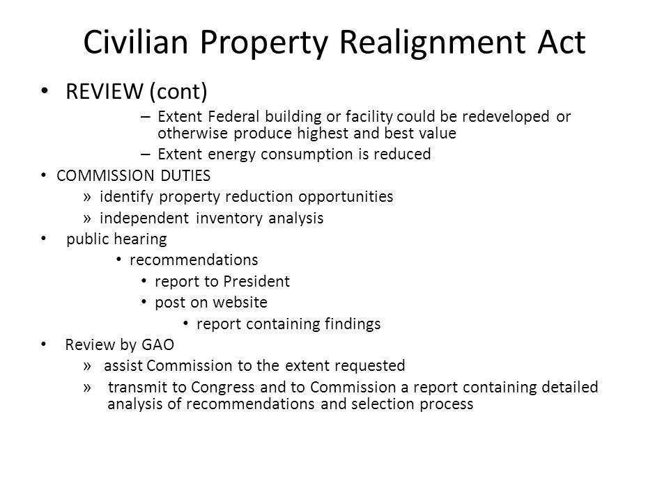Civilian Property Realignment Act REVIEW (cont) – Extent Federal building or facility could be redeveloped or otherwise produce highest and best value – Extent energy consumption is reduced COMMISSION DUTIES » identify property reduction opportunities » independent inventory analysis public hearing recommendations report to President post on website report containing findings Review by GAO » assist Commission to the extent requested » transmit to Congress and to Commission a report containing detailed analysis of recommendations and selection process