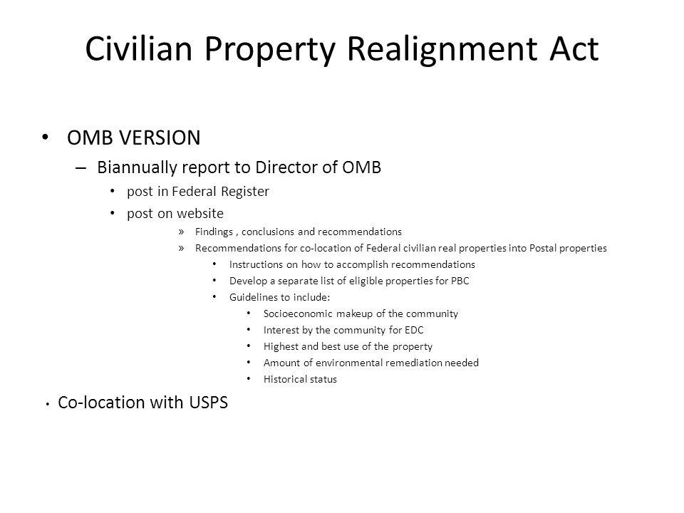 Civilian Property Realignment Act OMB VERSION – Biannually report to Director of OMB post in Federal Register post on website » Findings, conclusions and recommendations » Recommendations for co-location of Federal civilian real properties into Postal properties Instructions on how to accomplish recommendations Develop a separate list of eligible properties for PBC Guidelines to include: Socioeconomic makeup of the community Interest by the community for EDC Highest and best use of the property Amount of environmental remediation needed Historical status Co-location with USPS